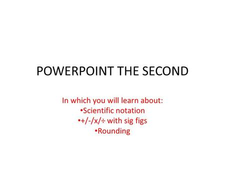 POWERPOINT THE SECOND In which you will learn about: Scientific notation +/-/x/÷ with sig figs Rounding.