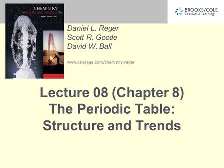 Daniel L. Reger Scott R. Goode David W. Ball www.cengage.com/chemistry/reger Lecture 08 (Chapter 8) The Periodic Table: Structure and Trends.
