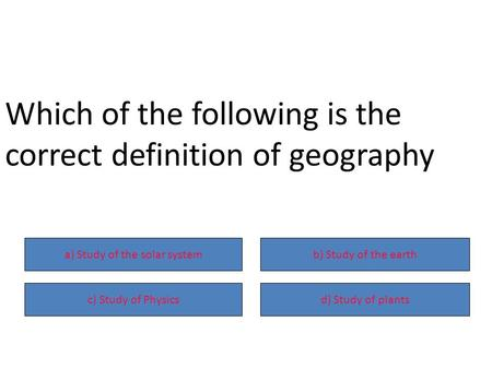 A) Study of the solar systemb) Study of the earth c) Study of Physicsd) Study of plants Which of the following is the correct definition of geography.