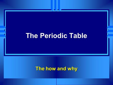 The Periodic Table The how and why.