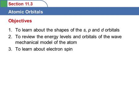Section 11.3 Atomic Orbitals 1.To learn about the shapes of the s, p and d orbitals 2.To review the energy levels and orbitals of the wave mechanical model.