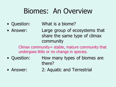 Biomes: An Overview Question:What is a biome? Answer:Large group of ecosystems that share the same type of climax community Climax community= stable, mature.