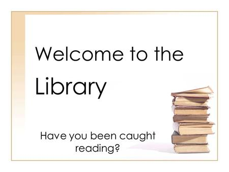 Welcome to the Library Have you been caught reading?