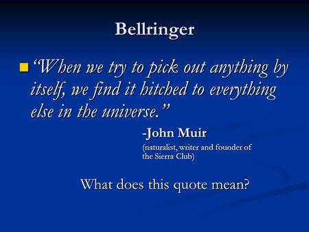 "Bellringer ""When we try to pick out anything by itself, we find it hitched to everything else in the universe."" -John Muir (naturalist, writer and founder."