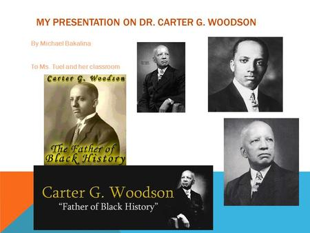 MY PRESENTATION ON DR. CARTER G. WOODSON By Michael Bakalina To Ms. Tuel and her classroom.