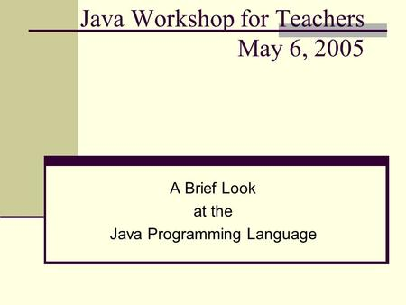 Java Workshop for Teachers May 6, 2005 A Brief Look at the Java Programming Language.