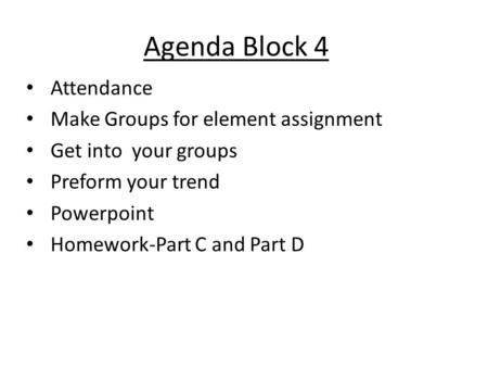 Agenda Block 4 Attendance Make Groups for element assignment Get into your groups Preform your trend Powerpoint Homework-Part C and Part D.