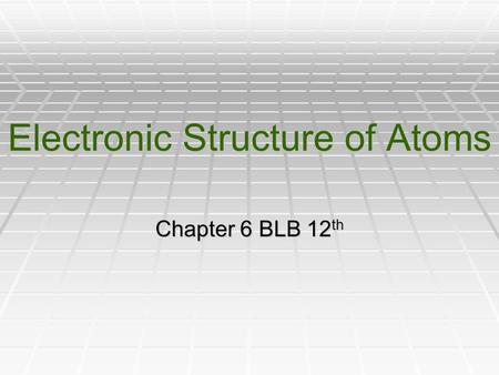 Electronic Structure of Atoms Chapter 6 BLB 12 th.