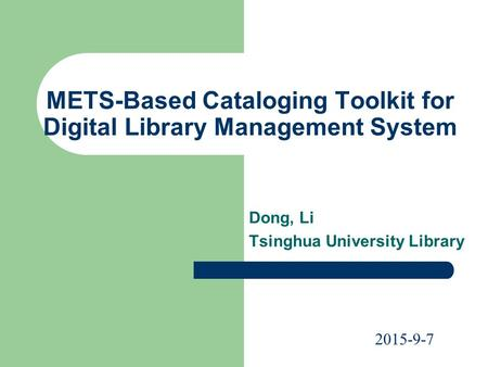 METS-Based Cataloging Toolkit for Digital Library Management System Dong, Li Tsinghua University Library 2015-9-7.