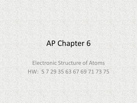 AP Chapter 6 Electronic Structure of Atoms HW: 5 7 29 35 63 67 69 71 73 75.