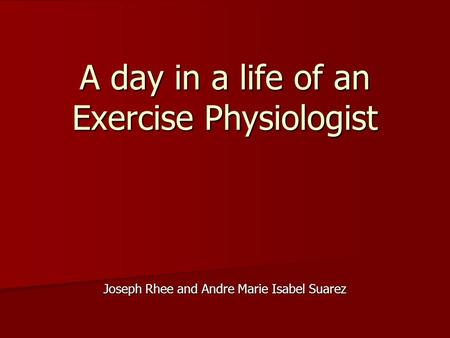 Joseph Rhee and Andre Marie Isabel Suarez A day in a life of an Exercise Physiologist.