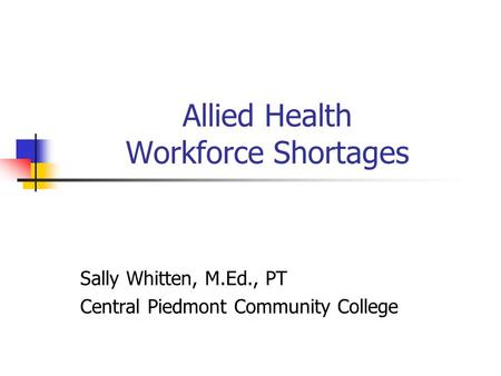 Allied Health Workforce Shortages Sally Whitten, M.Ed., PT Central Piedmont Community College.
