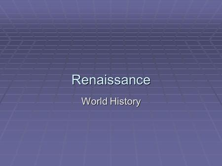 Renaissance World History. Renaissance  Rebirth  Change from Middle Ages  Focus on Ancient Greek and Roman ideas  Changed from Religious beliefs and.