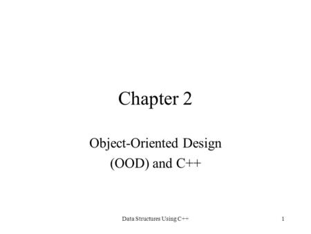 Data Structures Using C++1 Chapter 2 Object-Oriented Design (OOD) and C++