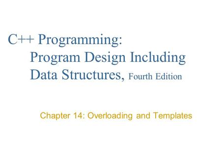 C++ Programming: Program Design Including Data Structures, Fourth Edition Chapter 14: Overloading and Templates.
