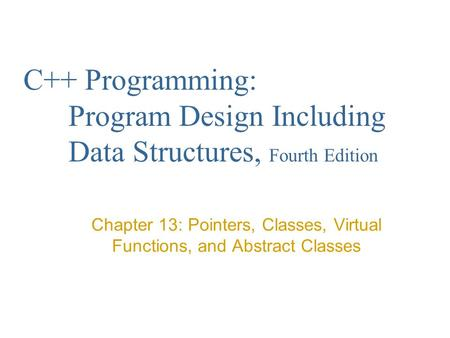C++ Programming: Program Design Including Data Structures, Fourth Edition Chapter 13: Pointers, Classes, Virtual Functions, and Abstract Classes.