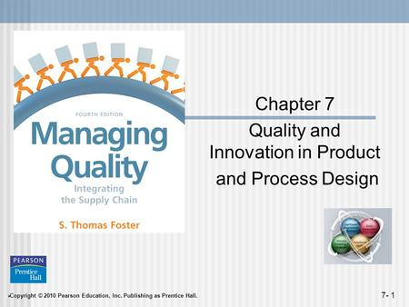  Copyright © 2010 Pearson Education, Inc. Publishing as Prentice Hall. 7- 1 Chapter 7 Quality and Innovation in Product and Process Design.