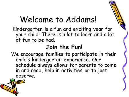 Welcome to Addams! Kindergarten is a fun and exciting year for your child! There is a lot to learn and a lot of fun to be had. Join the Fun! We encourage.