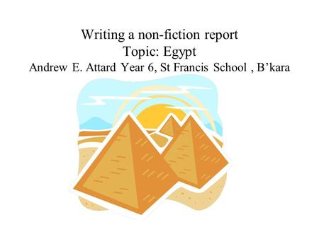 Writing a non-fiction report Topic: Egypt Andrew E. Attard Year 6, St Francis School, B'kara.