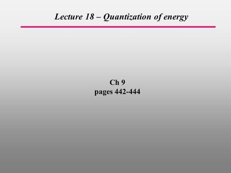 Ch 9 pages 442-444 Lecture 18 – Quantization of energy.