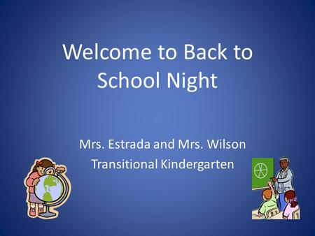 Welcome to Back to School Night Mrs. Estrada and Mrs. Wilson Transitional Kindergarten.