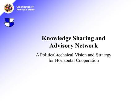 Organization of American States Knowledge Sharing and Advisory Network A Political-technical Vision and Strategy for Horizontal Cooperation.