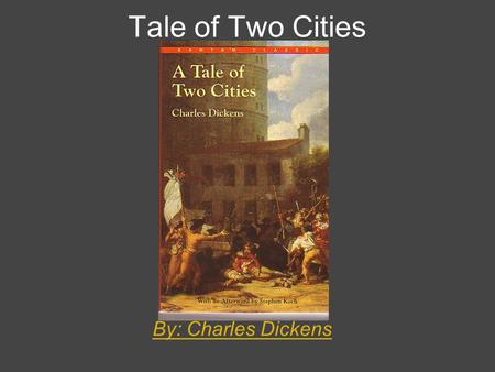 Tale of Two Cities By: Charles Dickens. Author: Charles Dickens Born: February, 7, 1812 Died: June 9 1870 : Wrote 14 other books including Christmas Carol.