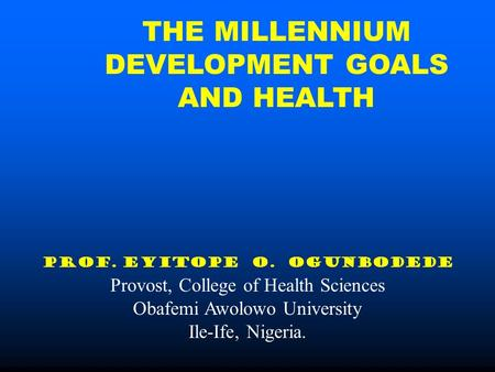 THE MILLENNIUM DEVELOPMENT GOALS AND HEALTH PROF. EYITOPE O. OGUNBODEDE Provost, College of Health Sciences Obafemi Awolowo University Ile-Ife, Nigeria.