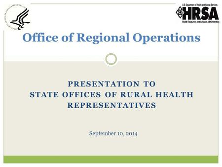 PRESENTATION TO STATE OFFICES OF RURAL HEALTH REPRESENTATIVES Office of Regional Operations September 10, 2014.