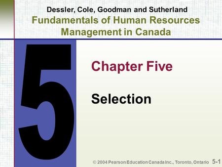 Dessler, Cole, Goodman and Sutherland Fundamentals of Human Resources Management in Canada Chapter Five Selection © 2004 Pearson Education Canada Inc.,