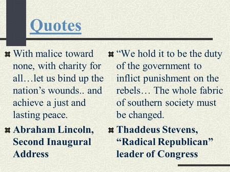 Quotes With malice toward none, with charity for all…let us bind up the nation's wounds.. and achieve a just and lasting peace. Abraham Lincoln, Second.