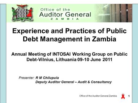 Office of the Auditor General Zambia 1 Experience and Practices of Public Debt Management in Zambia Annual Meeting of INTOSAI Working Group on Public Debt-Vilnius,