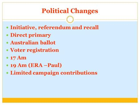 Political Changes Initiative, referendum and recall Direct primary Australian ballot Voter registration 17 Am 19 Am (ERA –Paul) Limited campaign contributions.