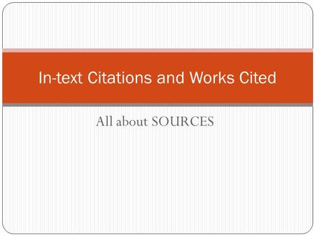 All about SOURCES In-text Citations and Works Cited.