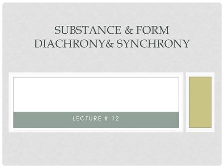 Substance Substance & Form Diachronic and Synchronic approaches Substance & Form Diachrony& Synchrony Lecture # 12.