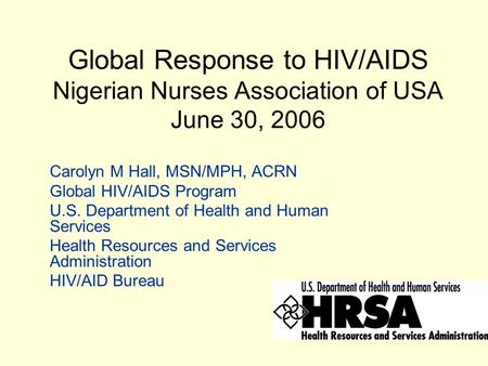 Global Response to HIV/AIDS Nigerian Nurses Association of USA June 30, 2006 Carolyn M Hall, MSN/MPH, ACRN Global HIV/AIDS Program U.S. Department of Health.