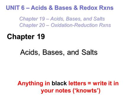 Chapter 19 Acids, Bases, and Salts Anything in black letters = write it in your notes ('knowts') UNIT 6 – Acids & Bases & Redox Rxns Chapter 19 – Acids,