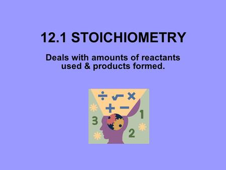 12.1 STOICHIOMETRY Deals with amounts of reactants used & products formed.