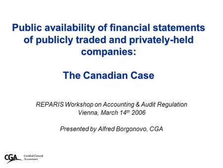 1 Public availability of financial statements of publicly traded and privately-held companies: The Canadian Case REPARIS Workshop on Accounting & Audit.