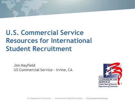 U.S. Commercial Service Resources for International Student Recruitment Jim Mayfield US Commercial Service – Irvine, CA.