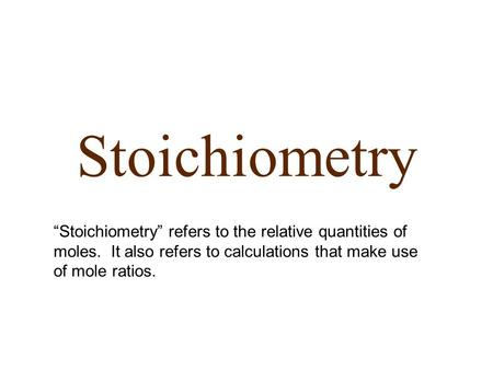 "Stoichiometry ""Stoichiometry"" refers to the relative quantities of moles. It also refers to calculations that make use of mole ratios."