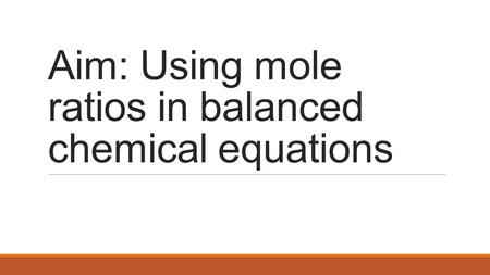 Aim: Using mole ratios in balanced chemical equations.