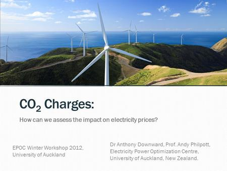 CO 2 Charges: How can we assess the impact on electricity prices? Dr Anthony Downward, Prof. Andy Philpott, Electricity <strong>Power</strong> Optimization Centre, University.