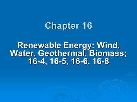 Chapter 16 Renewable Energy: Wind, Water, Geothermal, Biomass; 16-4, 16-5, 16-6, 16-8.