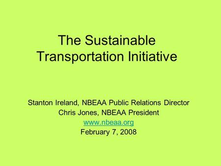 The Sustainable Transportation Initiative Stanton Ireland, NBEAA Public Relations Director Chris Jones, NBEAA President www.nbeaa.org February 7, 2008.