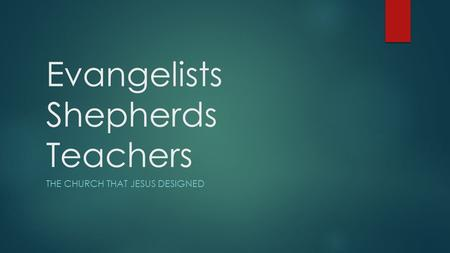 Evangelists Shepherds Teachers THE CHURCH THAT JESUS DESIGNED.
