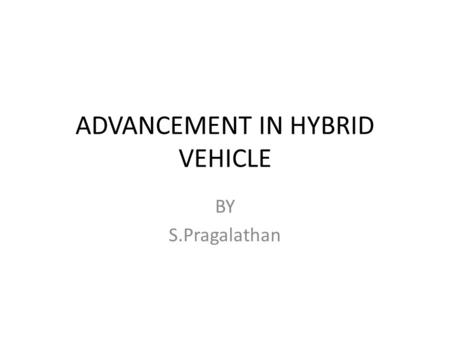 ADVANCEMENT IN HYBRID VEHICLE BY S.Pragalathan. 2 A HYBRID VEHICLE A hybrid vehicle is a vehicle that uses an on- board rechargeable energy storage system.