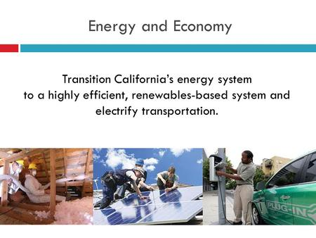 Energy and Economy Transition California's energy system to a highly efficient, renewables-based system and electrify transportation.