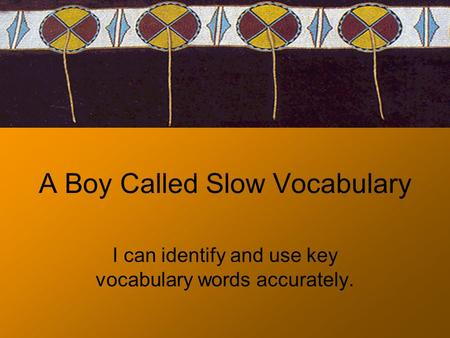 A Boy Called Slow Vocabulary I can identify and use key vocabulary words accurately.