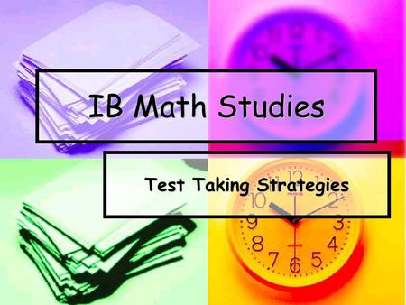 IB Math Studies Test Taking Strategies. Studying for the test. Practice every test problem ever given to you! Practice every test problem ever given to.